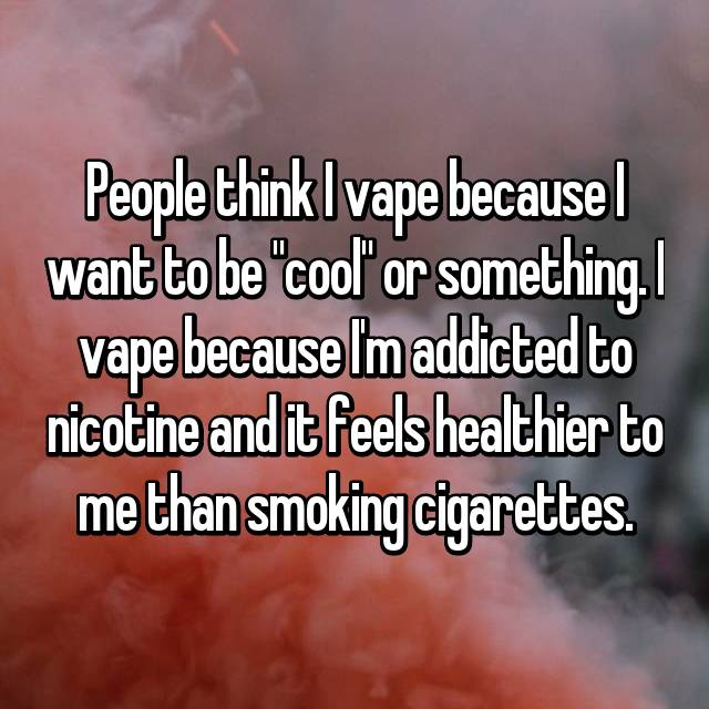 """People think I vape because I want to be """"cool"""" or something. I vape because I'm addicted to nicotine and it feels healthier to me than smoking cigarettes."""
