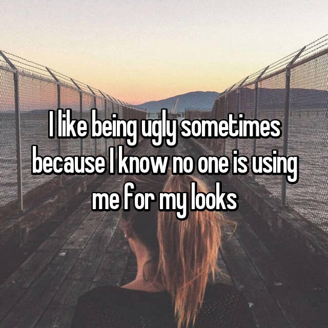 I like being ugly sometimes because I know no one is using me for my looks