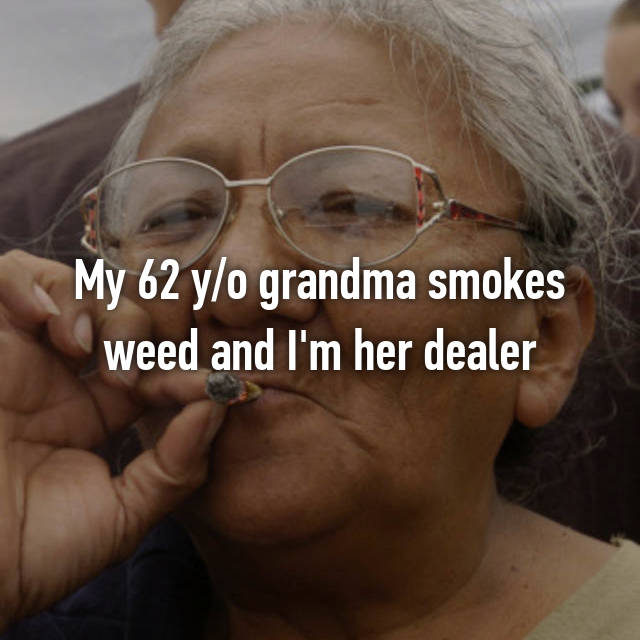 My 62 y/o grandma smokes weed and I'm her dealer