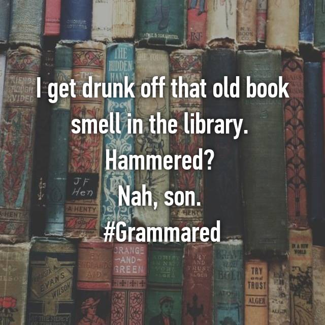 I get drunk off that old book smell in the library.  Hammered?  Nah, son.  #Grammared