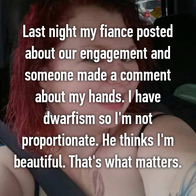 Last night my fiance posted about our engagement and someone made a comment about my hands. I have dwarfism so I'm not proportionate. He thinks I'm beautiful. That's what matters.