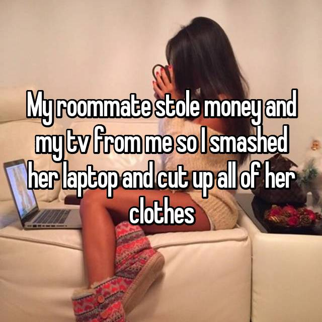 My roommate stole money and my tv from me so I smashed her laptop and cut up all of her clothes