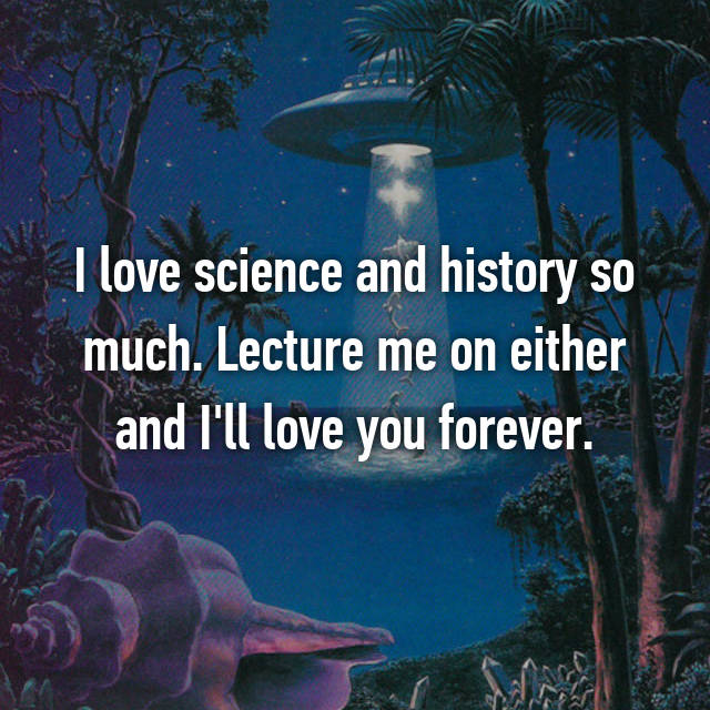 I love science and history so much. Lecture me on either and I'll love you forever.