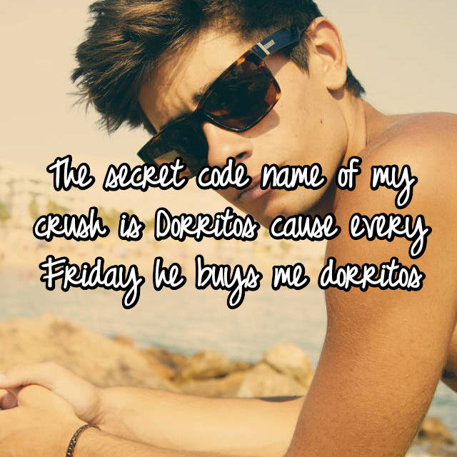 The secret code name of my crush is Dorritos cause every Friday he buys me dorritos