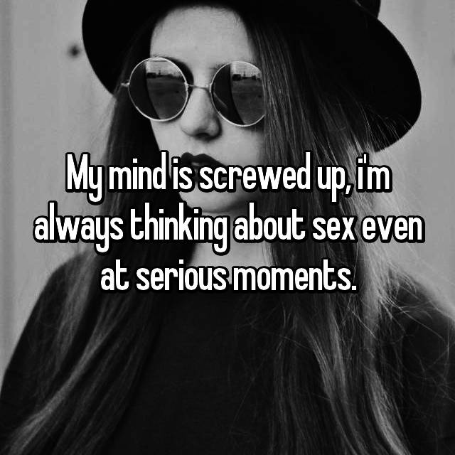 My mind is screwed up, i'm always thinking about sex even at serious moments.