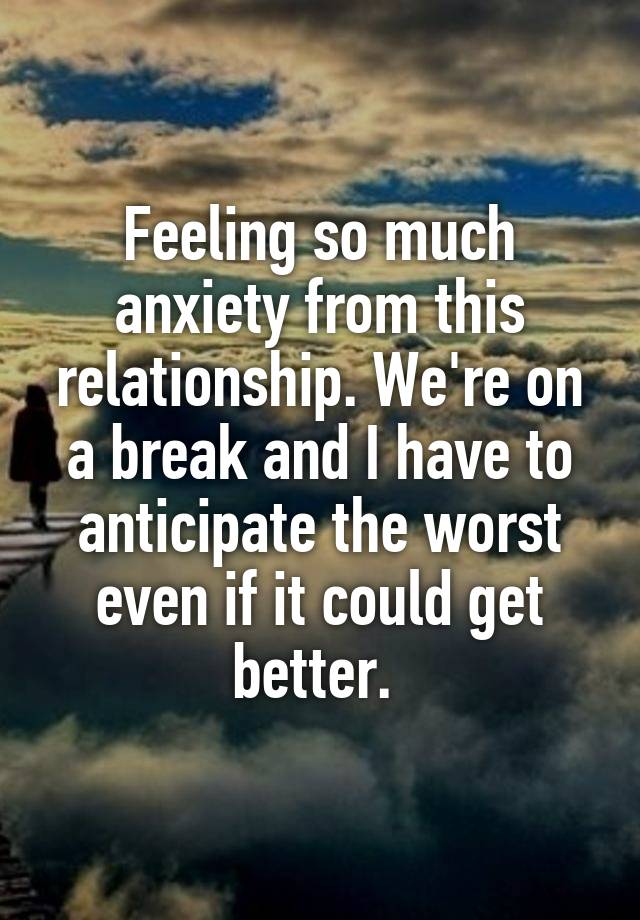 Feeling so much anxiety from this relationship. We