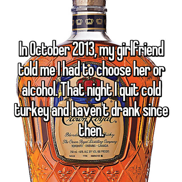 In October 2013, my girlfriend told me I had to choose her or alcohol. That night I quit cold turkey and haven't drank since then.