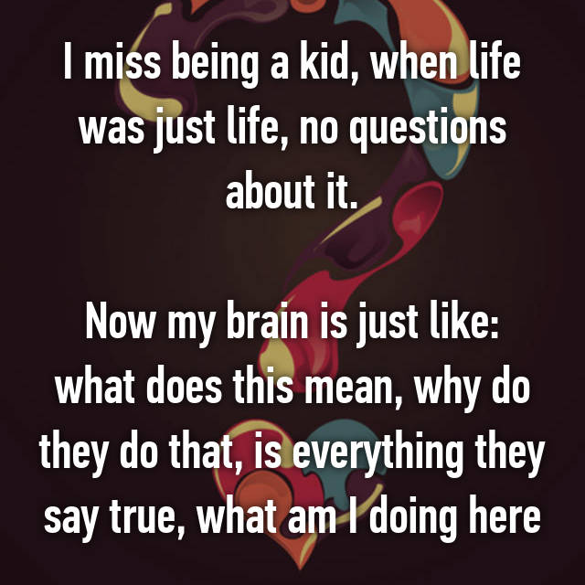 I miss being a kid, when life was just life, no questions about it.  Now my brain is just like: what does this mean, why do they do that, is everything they say true, what am I doing here