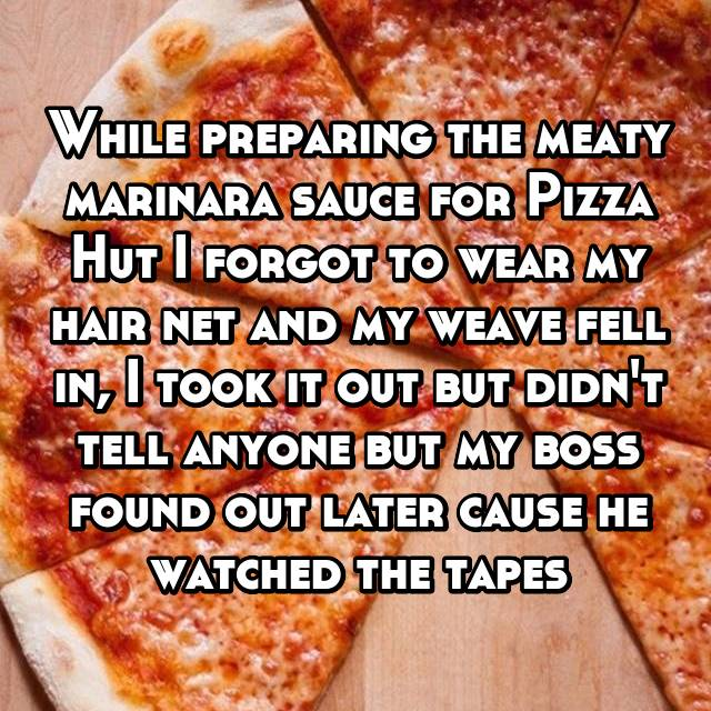 While preparing the meaty marinara sauce for Pizza Hut I forgot to wear my hair net and my weave fell in, I took it out but didn't tell anyone but my boss found out later cause he watched the tapes