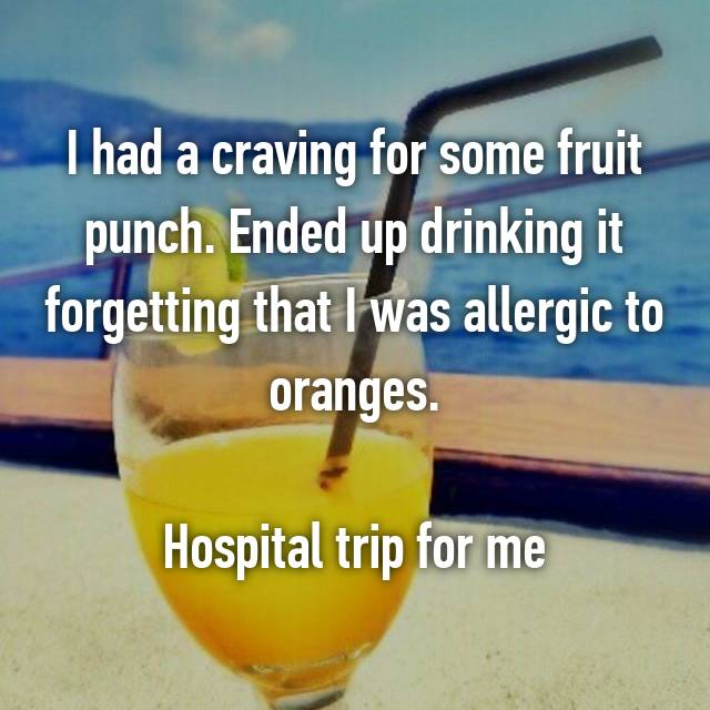 I had a craving for some fruit punch. Ended up drinking it forgetting that I was allergic to oranges. Hospital trip for me