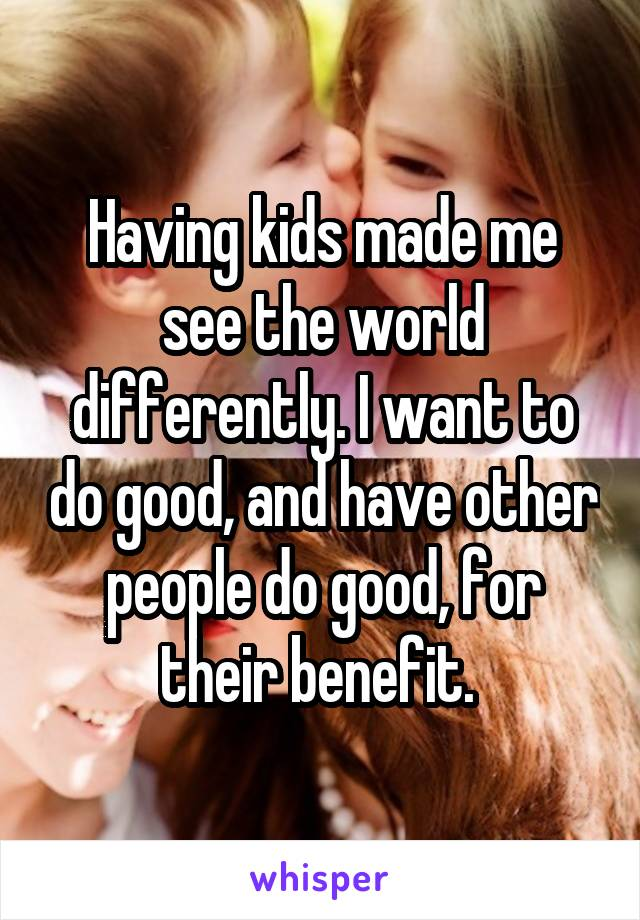 Having kids made me see the world differently. I want to do good, and have other people do good, for their benefit.