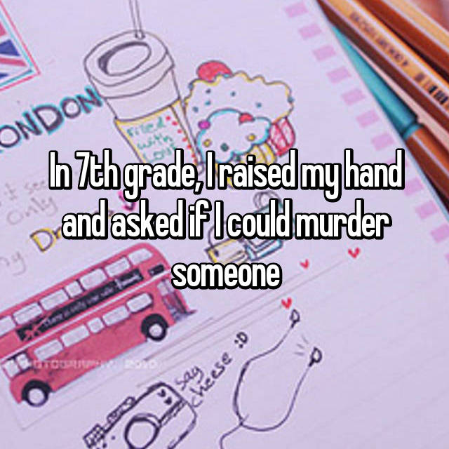 In 7th grade, I raised my hand and asked if I could murder someone