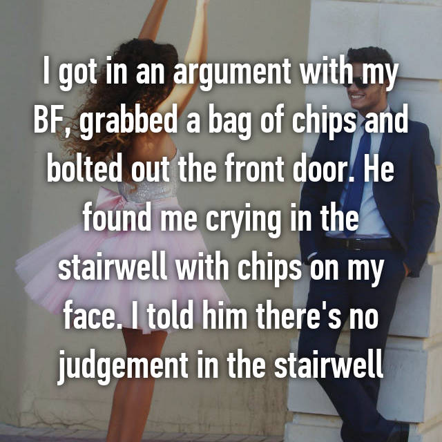 I got in an argument with my BF, grabbed a bag of chips and bolted out the front door. He found me crying in the stairwell with chips on my face. I told him there's no judgement in the stairwell