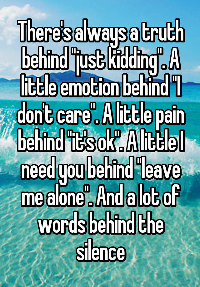 """There's always a truth behind """"just kidding"""". A little emotion behind """"I don't care"""". A little pain behind """"it's ok"""". A little I need you behind """"leave me alone"""". And a lot of words behind the silence"""