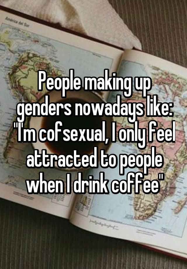 """People making up genders nowadays like: """"I'm cofsexual, I only feel attracted to people when I drink coffee"""""""
