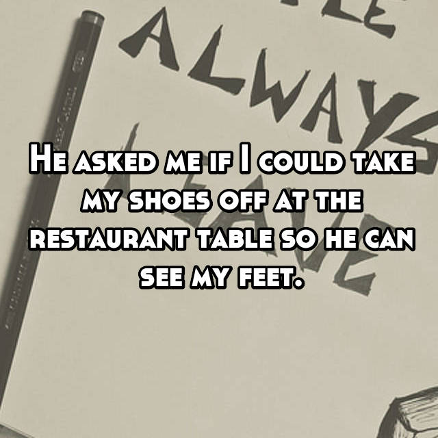 He asked me if I could take my shoes off at the restaurant table so he can see my feet.