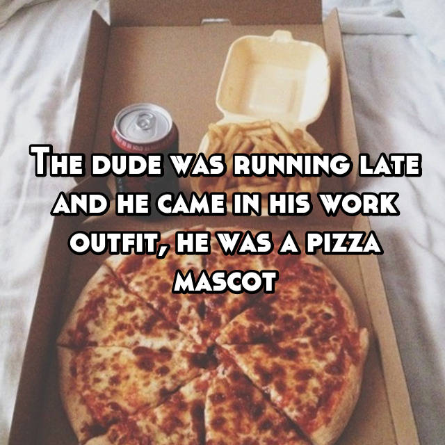 The dude was running late and he came in his work outfit, he was a pizza mascot😁