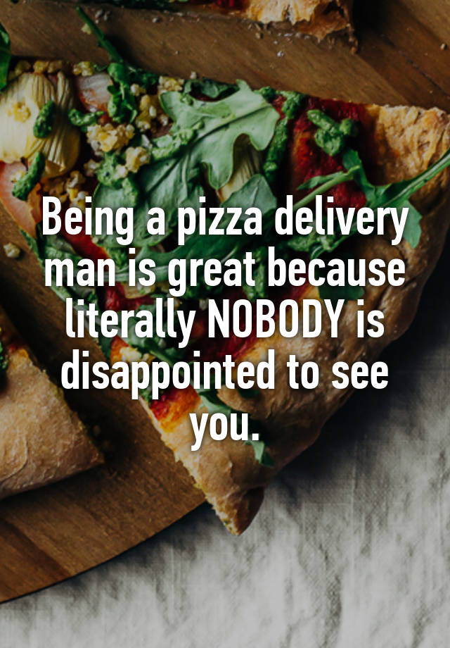 Being a pizza delivery man is great because literally NOBODY is disappointed to see you.