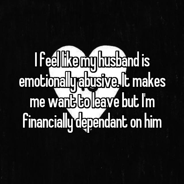I feel like my husband is emotionally abusive. It makes me want to leave but I'm financially dependant on him