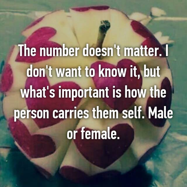 The number doesn't matter. I don't want to know it, but what's important is how the person carries them self. Male or female.