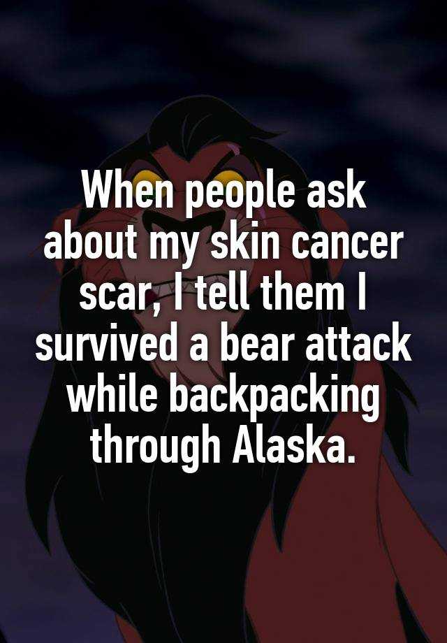 When people ask about my skin cancer scar, I tell them I survived a bear attack while backpacking through Alaska.