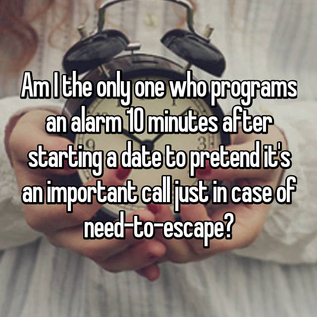 Am I the only one who programs an alarm 10 minutes after starting a date to pretend it's an important call just in case of need-to-escape?