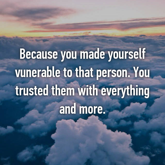 Because you made yourself vunerable to that person. You trusted them with everything and more.