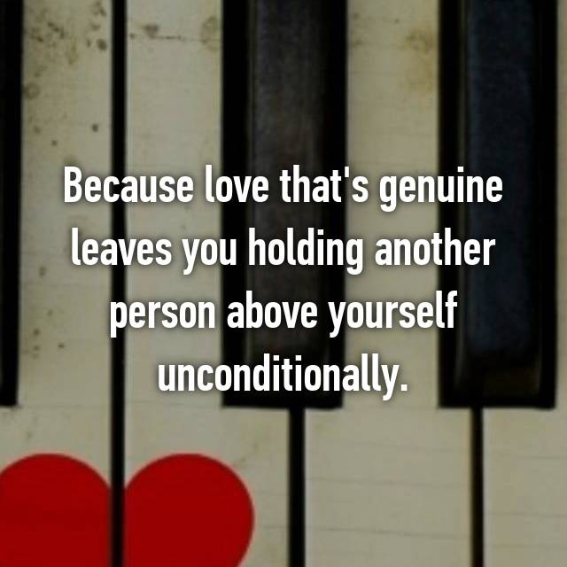 Because love that's genuine leaves you holding another person above yourself unconditionally.