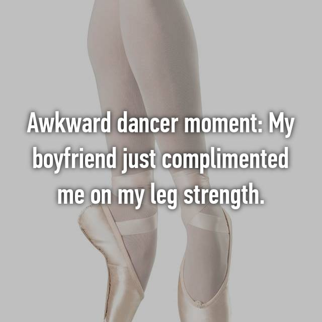 Awkward dancer moment: My boyfriend just complimented me on my leg strength.