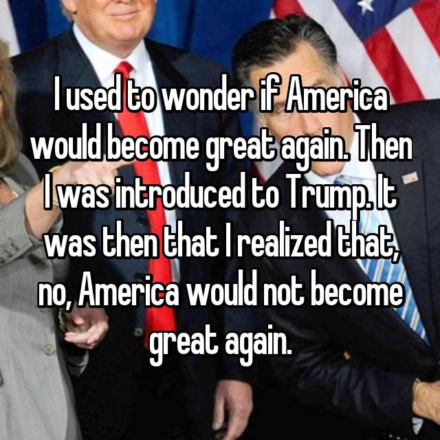 I used to wonder if America would become great again. Then I was introduced to Trump. It was then that I realized that, no, America would not become great again.