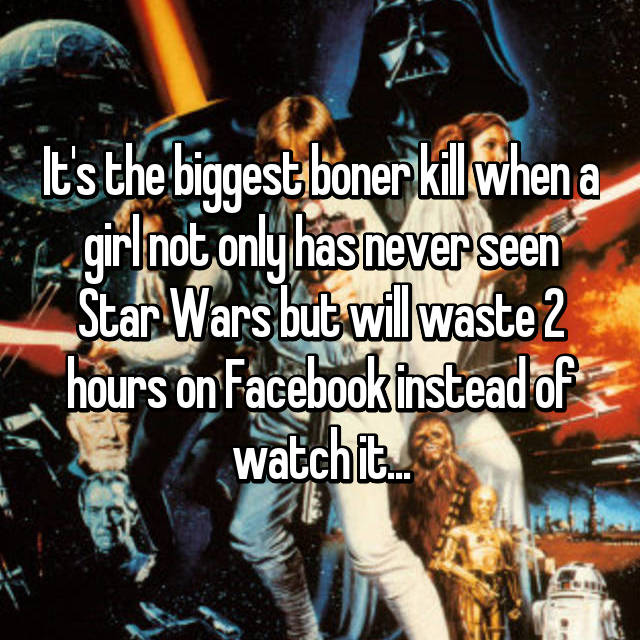 It's the biggest boner kill when a girl not only has never seen Star Wars but will waste 2 hours on Facebook instead of watch it...