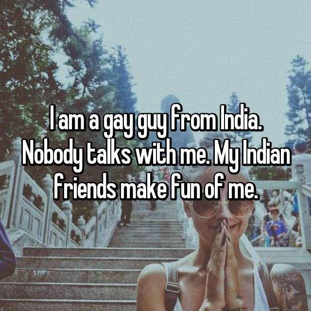 I am a gay guy from India. Nobody talks with me. My Indian friends make fun of me.