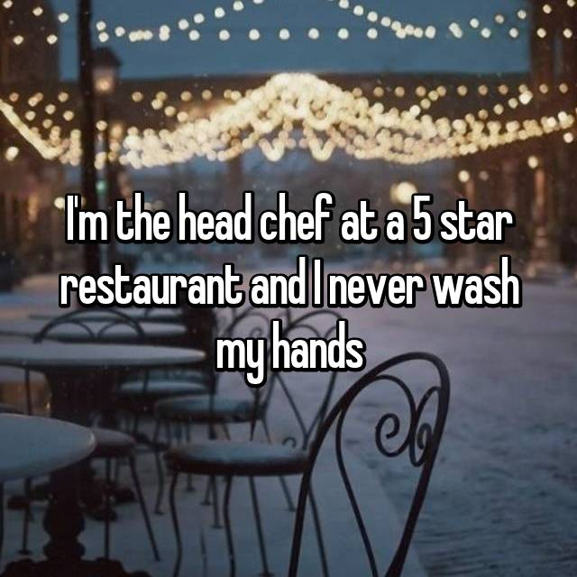 I'm the head chef at a 5 star restaurant and I never wash my hands