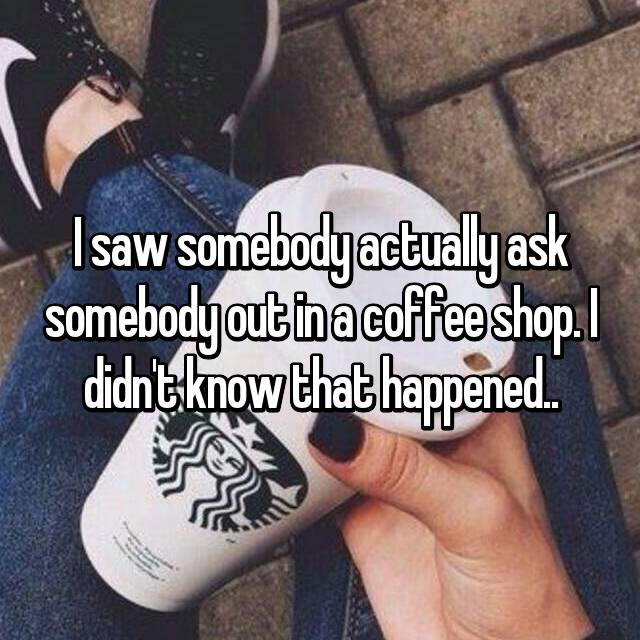 I saw somebody actually ask somebody out in a coffee shop. I didn't know that happened..