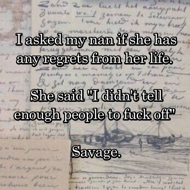 """I asked my nan if she has any regrets from her life.   She said """"I didn't tell enough people to fuck off""""   Savage."""