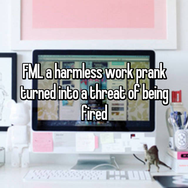 FML a harmless work prank turned into a threat of being fired