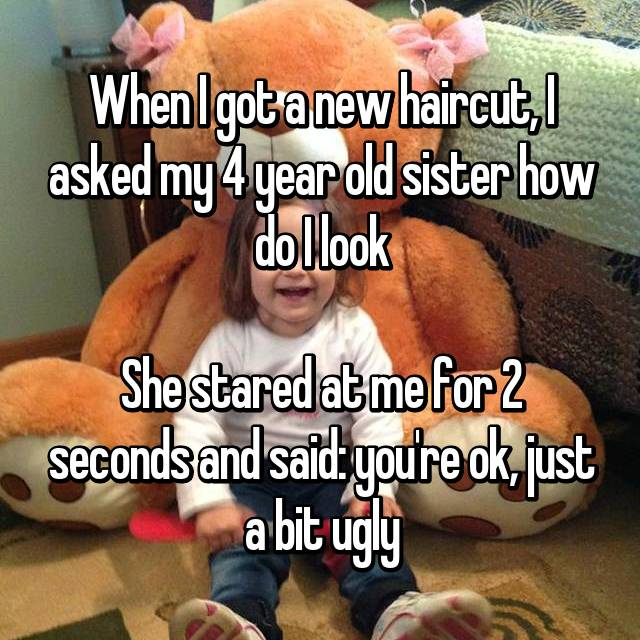 When I got a new haircut, I asked my 4 year old sister how do I look  She stared at me for 2 seconds and said: you're ok, just a bit ugly