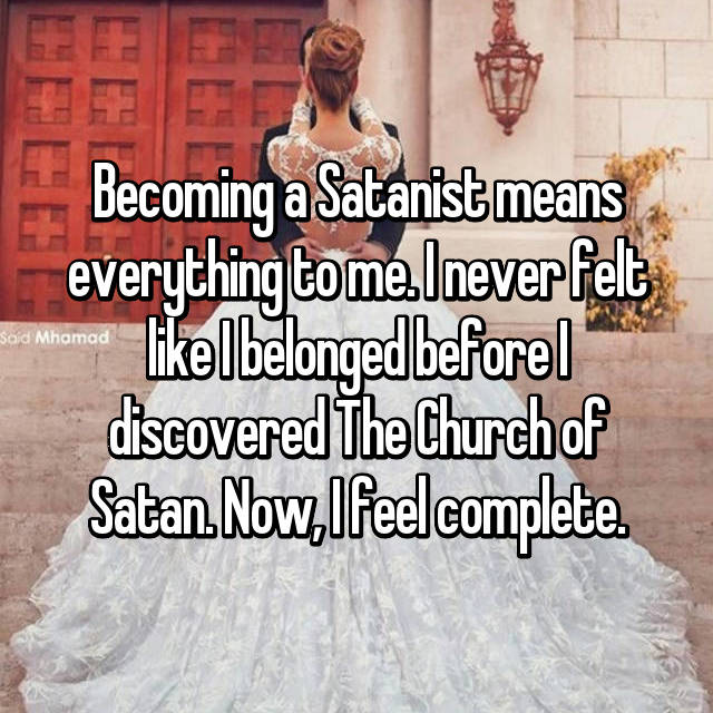 Becoming a Satanist means everything to me. I never felt like I belonged before I discovered The Church of Satan. Now, I feel complete.