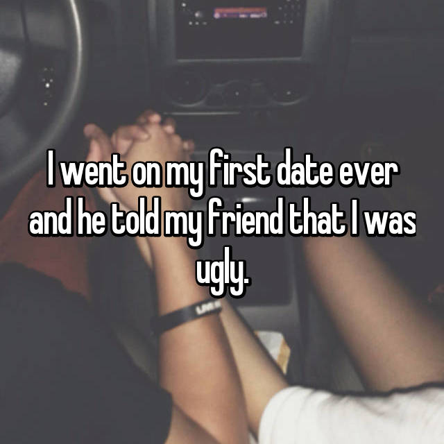 I went on my first date ever and he told my friend that I was ugly.
