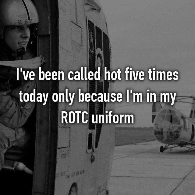I've been called hot five times today only because I'm in my ROTC uniform