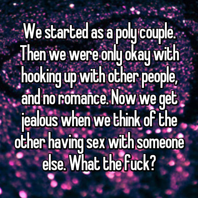 We started as a poly couple. Then we were only okay with hooking up with other people, and no romance. Now we get jealous when we think of the other having sex with someone else. What the fuck?