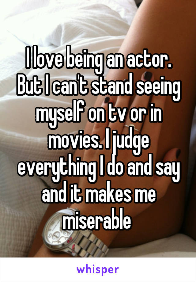 I love being an actor. But I can