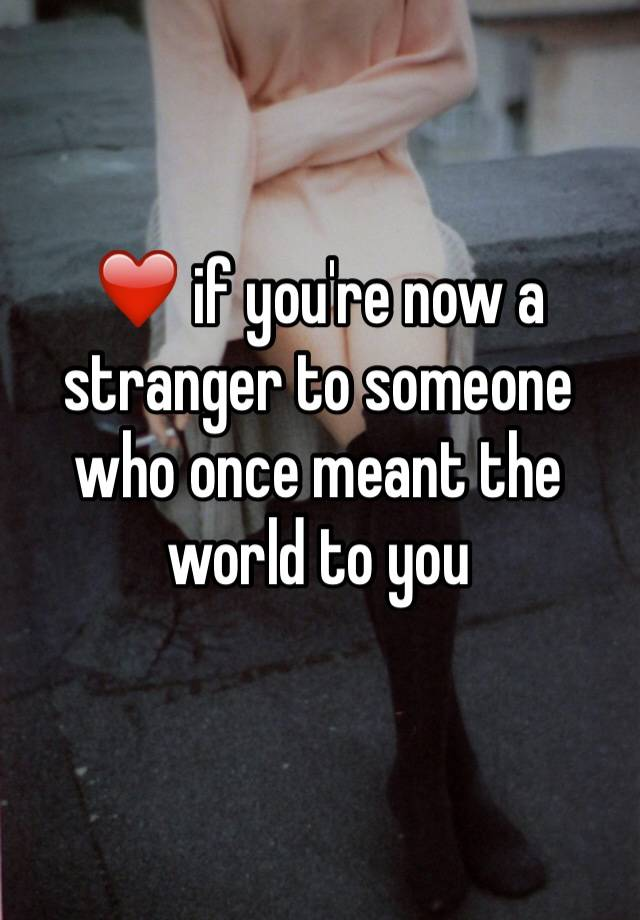 ❤️ if you're now a stranger to someone who once meant the world to you