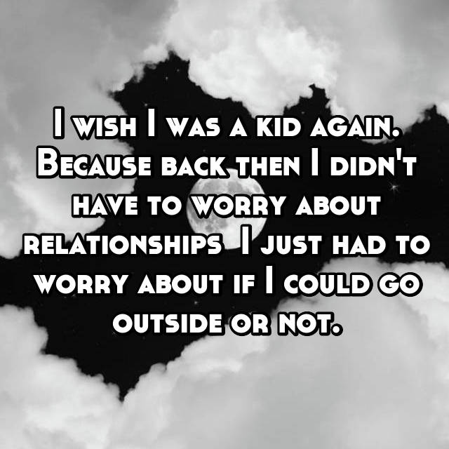 I wish I was a kid again. Because back then I didn't have to worry about relationships  I just had to worry about if I could go outside or not.