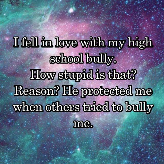 I fell in love with my high school bully. How stupid is that? Reason? He protected me when others tried to bully me.