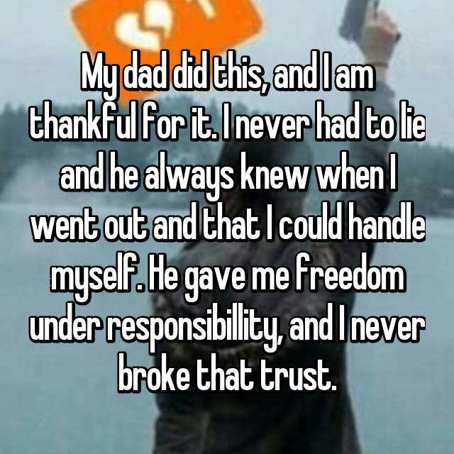 My dad did this, and I am thankful for it. I never had to lie and he always knew when I went out and that I could handle myself. He gave me freedom under responsibillity, and I never broke that trust.