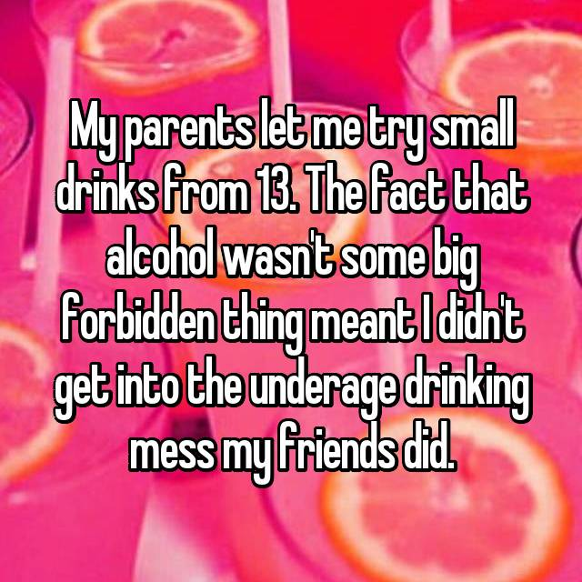 My parents let me try small drinks from 13. The fact that alcohol wasn't some big forbidden thing meant I didn't get into the underage drinking mess my friends did.