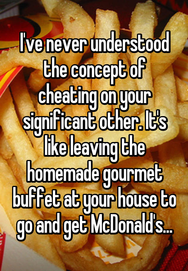 I've never understood the concept of cheating on your significant other. It's like leaving the homemade gourmet buffet at your house to go and get McDonald's...