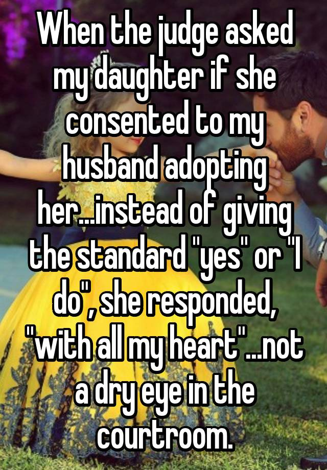 """When the judge asked my daughter if she consented to my husband adopting her...instead of giving the standard """"yes"""" or """"I do"""", she responded, """"with all my heart""""...not a dry eye in the courtroom."""
