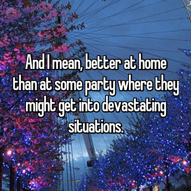And I mean, better at home than at some party where they might get into devastating situations.